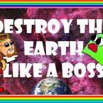 Destroy the Earth like a Boss