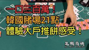 一口三百萬!韓國賭場21點,體驗大戶推餅感受!3,000,000 inward 1 mitt! Blackjack large WIN inward Korea casino bonus!!!